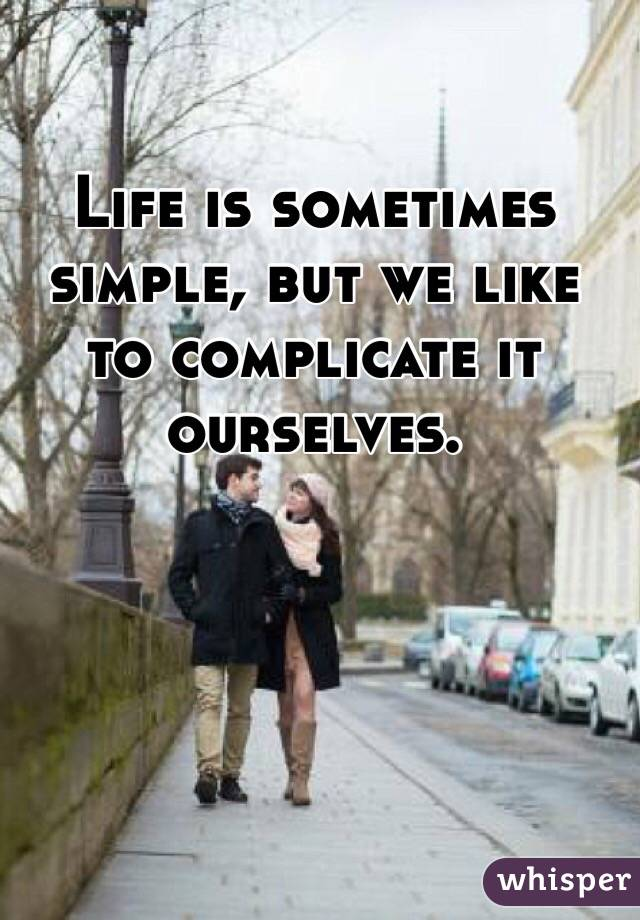 Life is sometimes simple, but we like to complicate it ourselves.