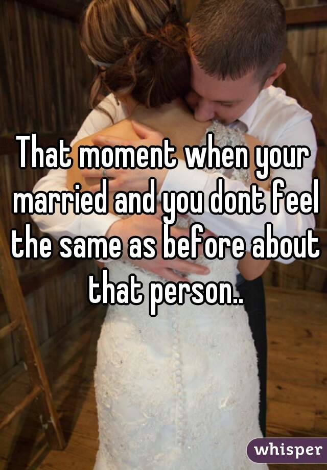 That moment when your married and you dont feel the same as before about that person..