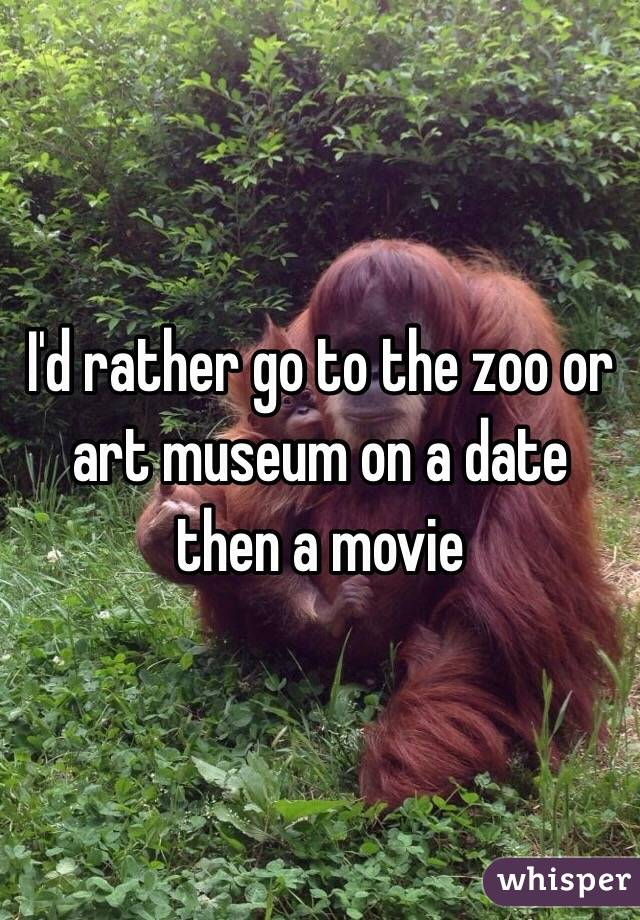 I'd rather go to the zoo or art museum on a date then a movie