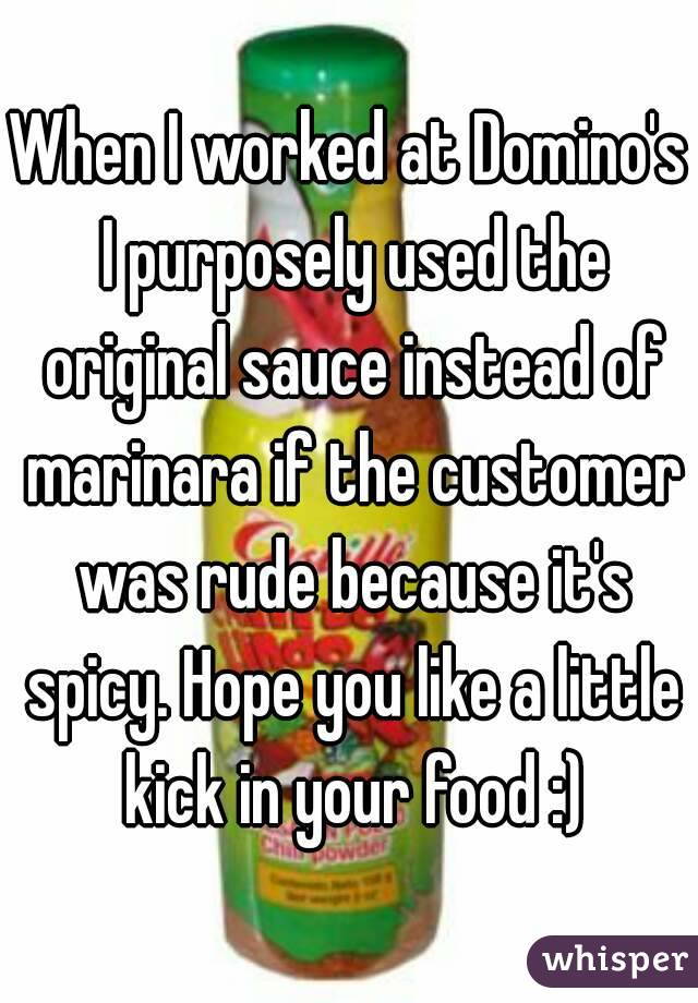 When I worked at Domino's I purposely used the original sauce instead of marinara if the customer was rude because it's spicy. Hope you like a little kick in your food :)