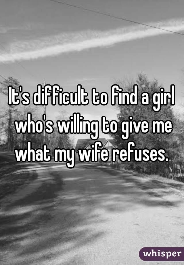 It's difficult to find a girl who's willing to give me what my wife refuses.