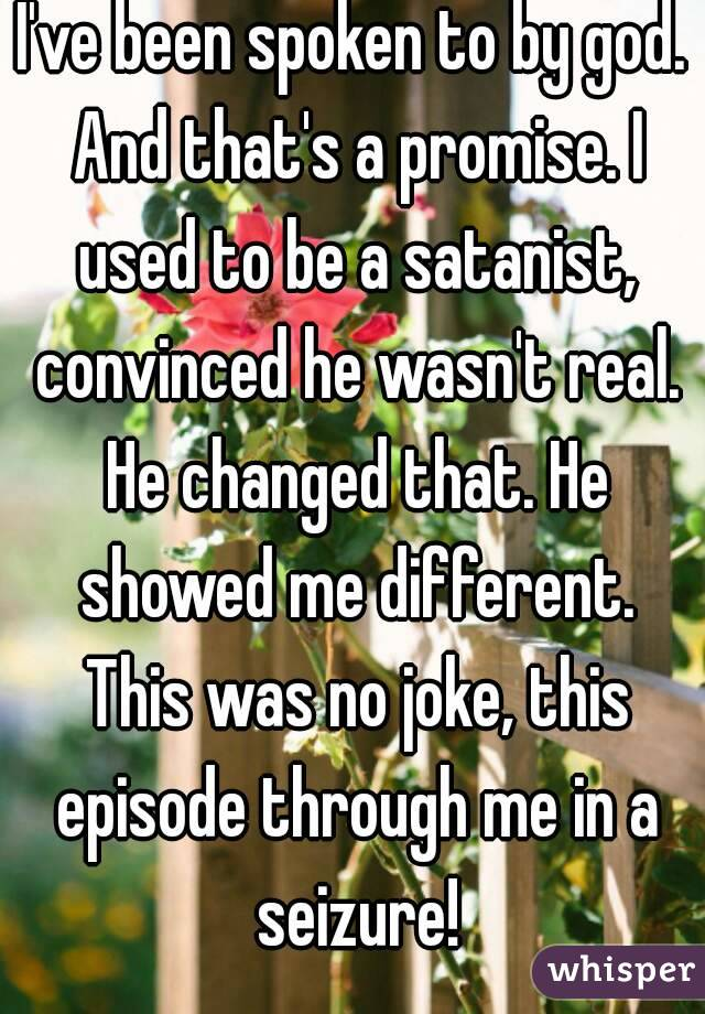 I've been spoken to by god. And that's a promise. I used to be a satanist, convinced he wasn't real. He changed that. He showed me different. This was no joke, this episode through me in a seizure!
