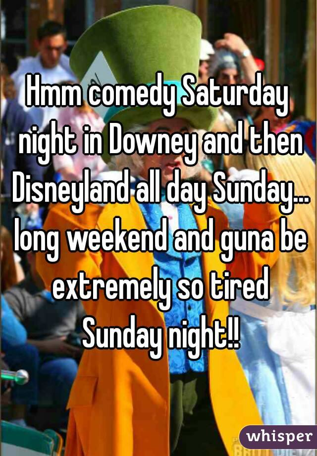 Hmm comedy Saturday night in Downey and then Disneyland all day Sunday... long weekend and guna be extremely so tired Sunday night!!