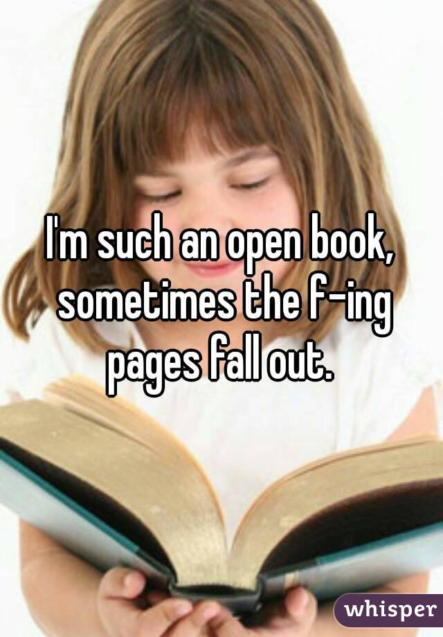 I'm such an open book, sometimes the f-ing pages fall out.