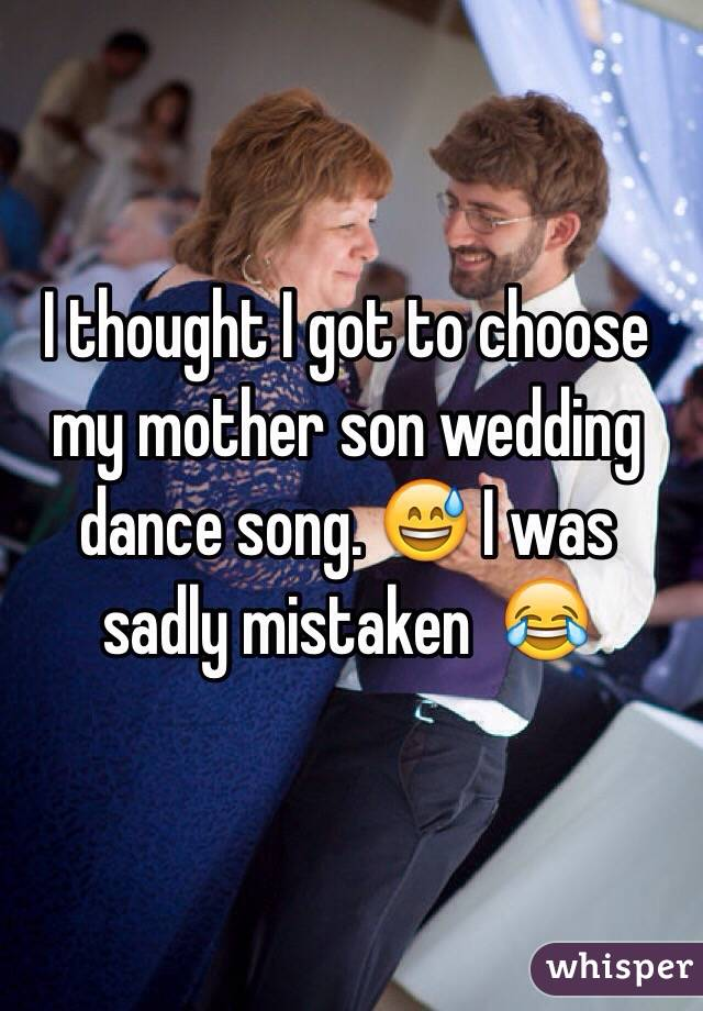 I thought I got to choose my mother son wedding dance song. 😅 I was sadly mistaken  😂