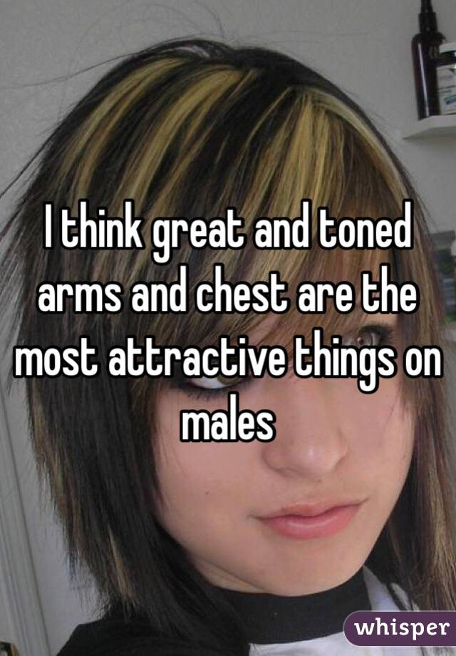 I think great and toned arms and chest are the most attractive things on males