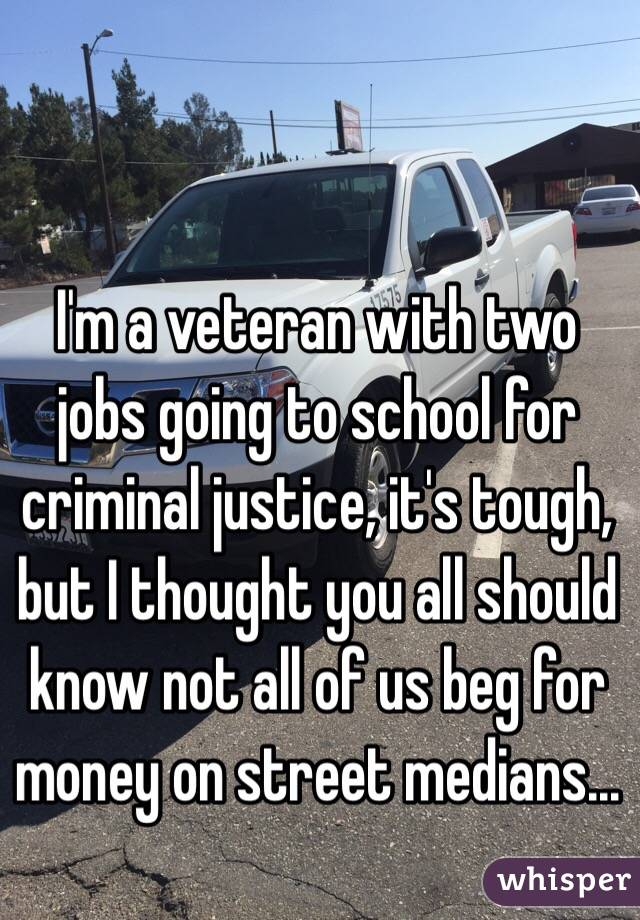 I'm a veteran with two jobs going to school for criminal justice, it's tough, but I thought you all should know not all of us beg for money on street medians...