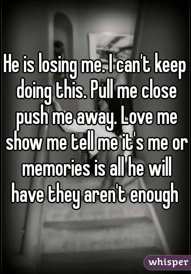 He is losing me. I can't keep doing this. Pull me close push me away. Love me show me tell me it's me or memories is all he will have they aren't enough