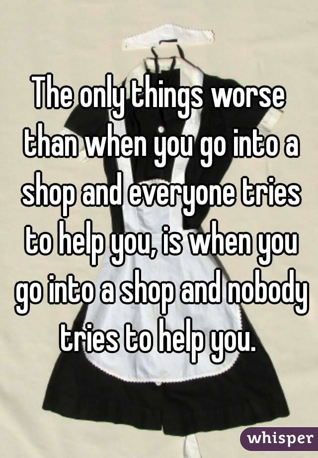 The only things worse than when you go into a shop and everyone tries to help you, is when you go into a shop and nobody tries to help you.