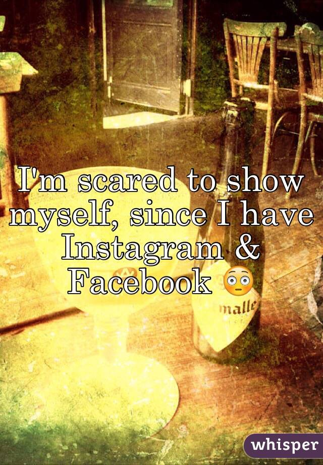 I'm scared to show myself, since I have Instagram & Facebook 😳