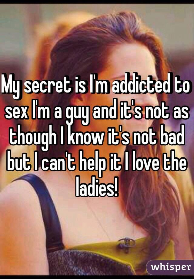 My secret is I'm addicted to sex I'm a guy and it's not as though I know it's not bad but I can't help it I love the ladies!