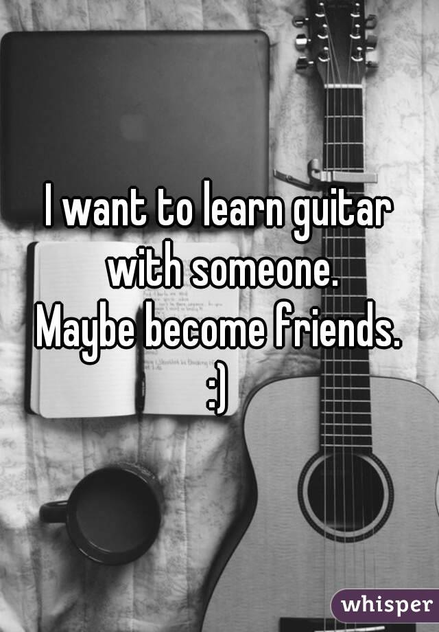 I want to learn guitar with someone.  Maybe become friends.  :)