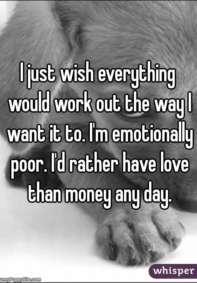 I just wish everything would work out the way I want it to. I'm emotionally poor. I'd rather have love than money any day.