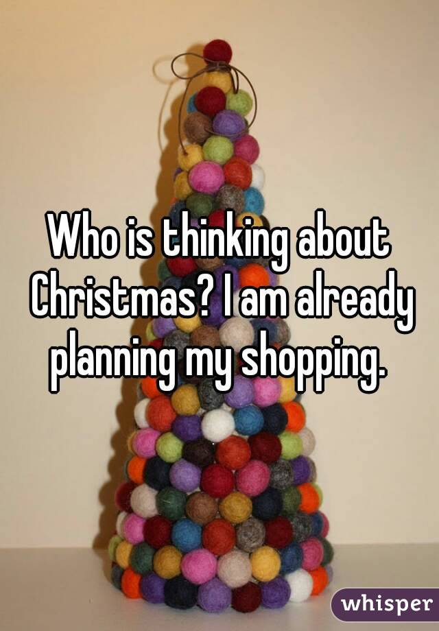 Who is thinking about Christmas? I am already planning my shopping.