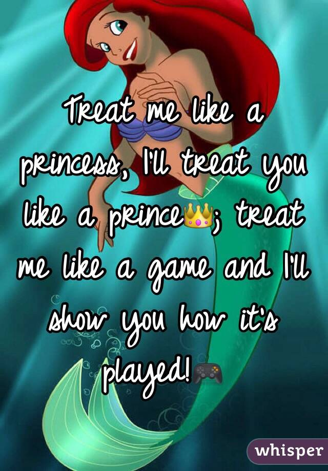 Treat me like a princess, I'll treat you like a prince👑; treat me like a game and I'll show you how it's played!🎮