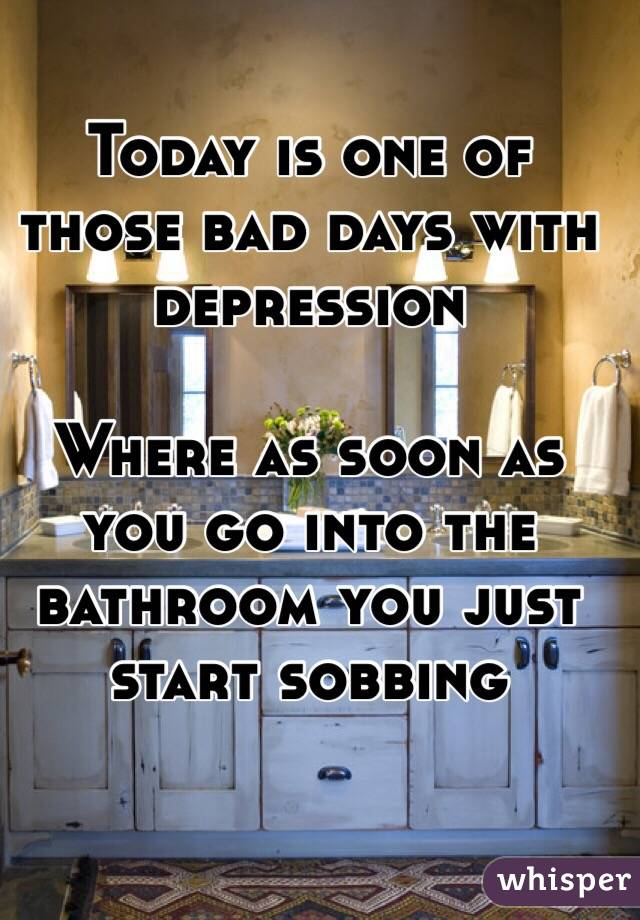 Today is one of those bad days with depression   Where as soon as you go into the bathroom you just start sobbing