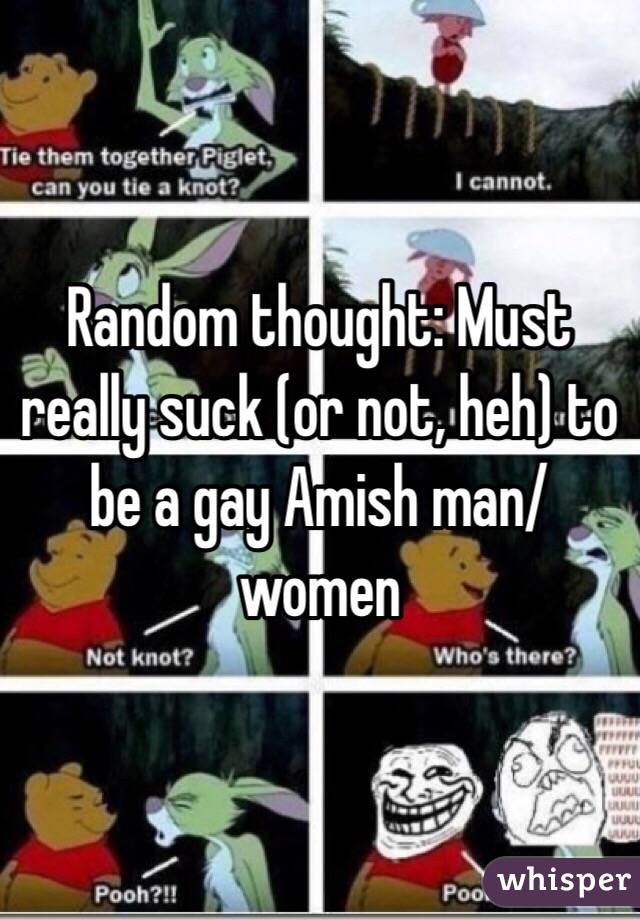 Random thought: Must really suck (or not, heh) to be a gay Amish man/women