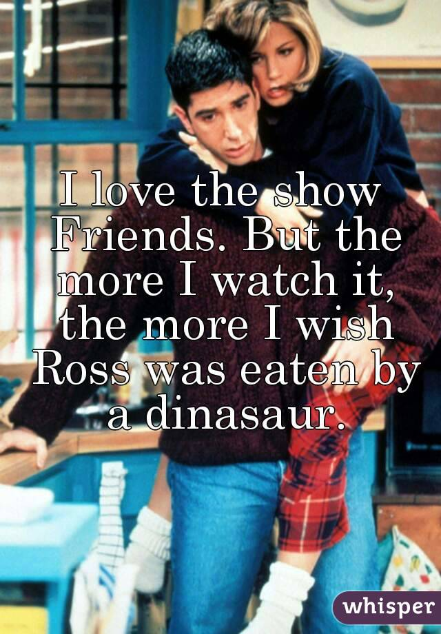 I love the show Friends. But the more I watch it, the more I wish Ross was eaten by a dinasaur.