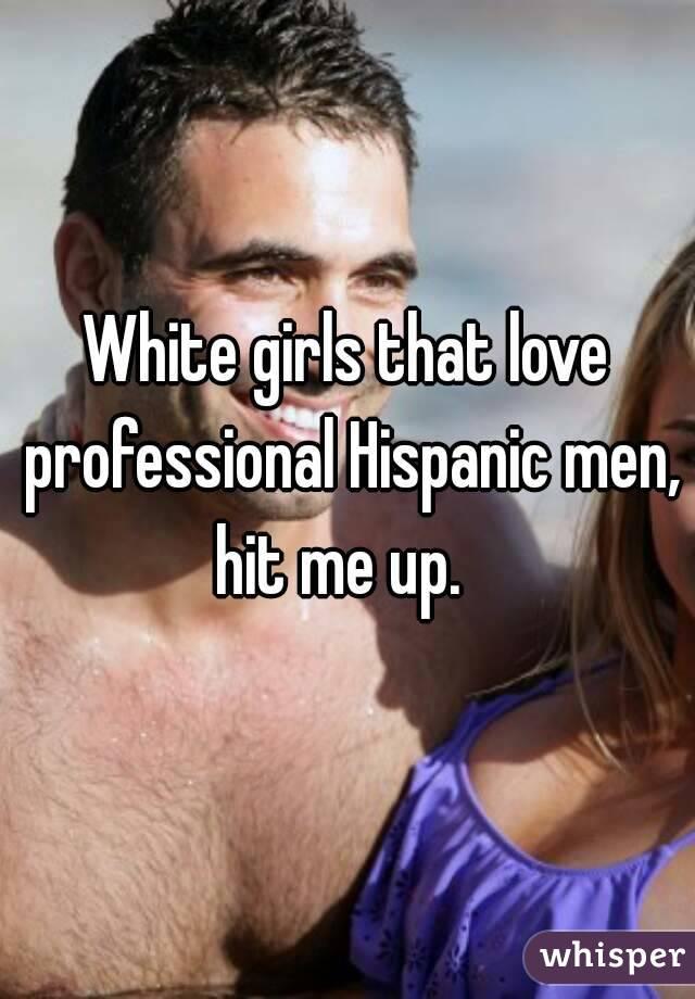 White girls that love professional Hispanic men, hit me up.