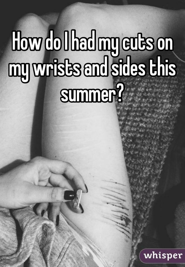 How do I had my cuts on my wrists and sides this summer?