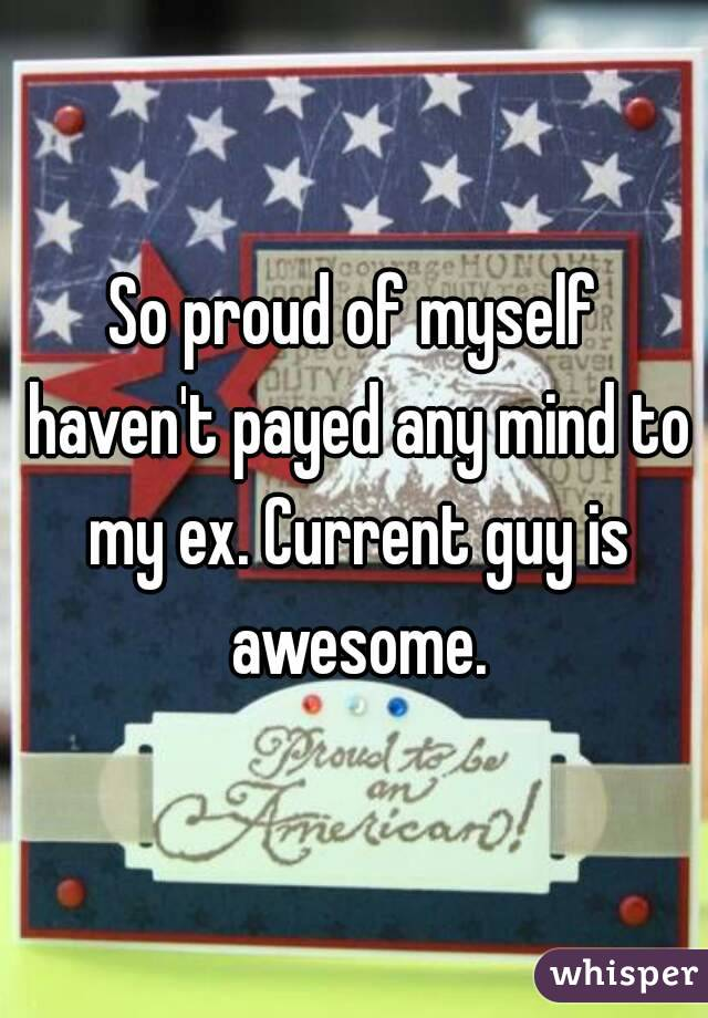 So proud of myself haven't payed any mind to my ex. Current guy is awesome.