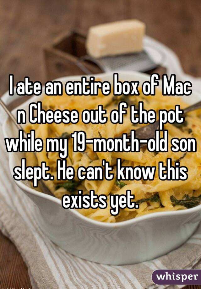 I ate an entire box of Mac n Cheese out of the pot while my 19-month-old son slept. He can't know this exists yet.