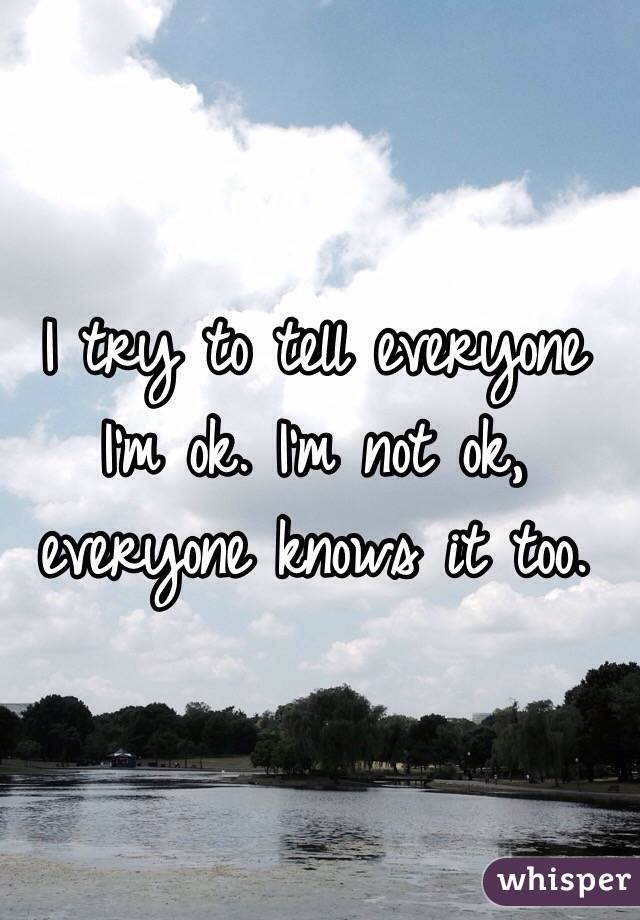 I try to tell everyone I'm ok. I'm not ok, everyone knows it too.