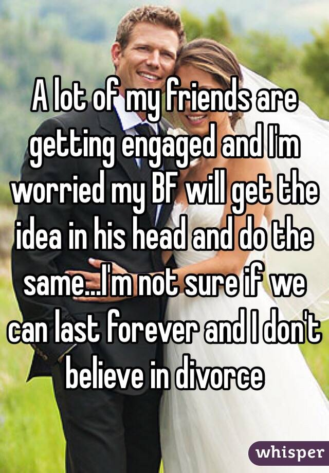 A lot of my friends are getting engaged and I'm worried my BF will get the idea in his head and do the same...I'm not sure if we can last forever and I don't believe in divorce