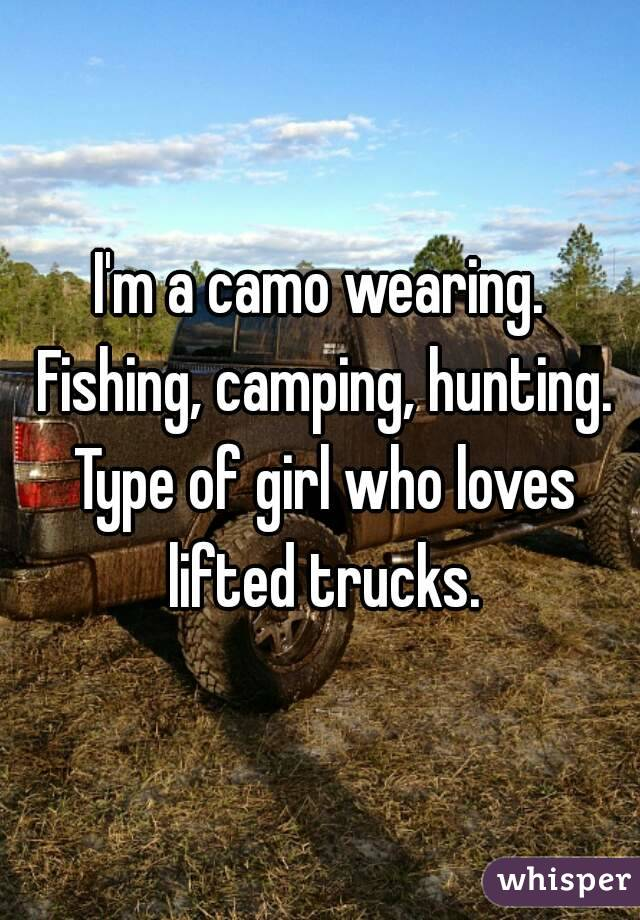 I'm a camo wearing. Fishing, camping, hunting. Type of girl who loves lifted trucks.