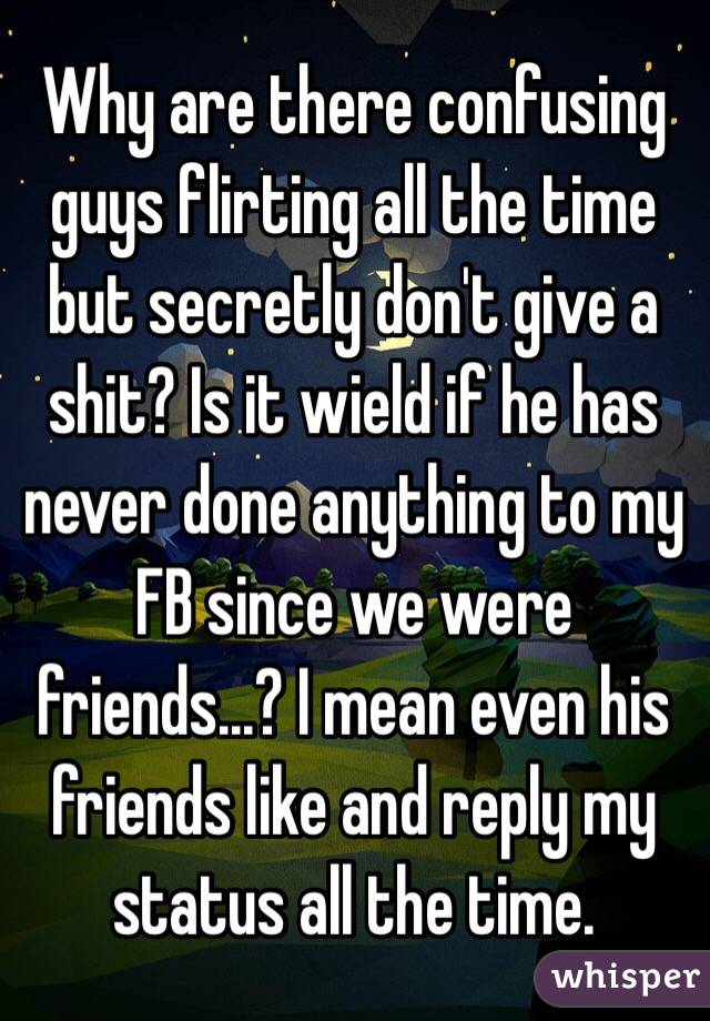 Why are there confusing guys flirting all the time but secretly don't give a shit? Is it wield if he has never done anything to my FB since we were friends...? I mean even his friends like and reply my status all the time.