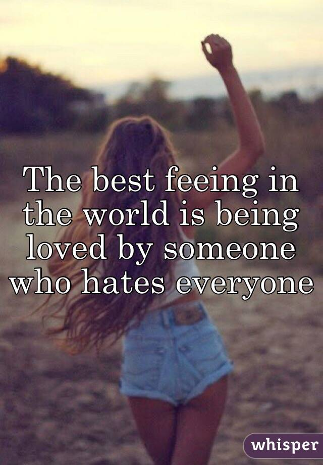 The best feeing in the world is being loved by someone who hates everyone