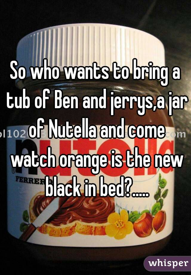 So who wants to bring a tub of Ben and jerrys,a jar of Nutella and come watch orange is the new black in bed?.....