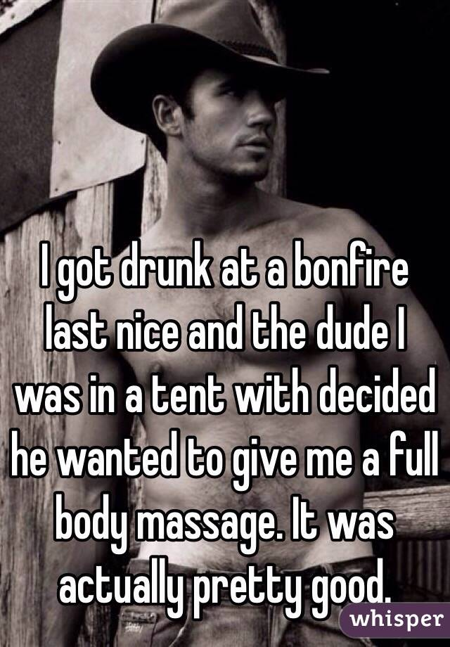 I got drunk at a bonfire last nice and the dude I was in a tent with decided he wanted to give me a full body massage. It was actually pretty good.