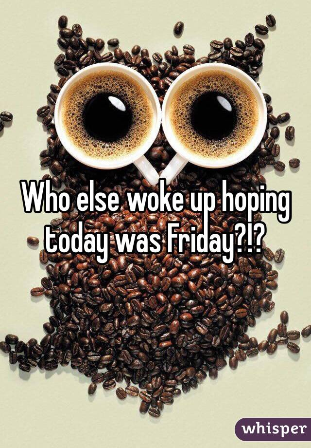 Who else woke up hoping today was Friday?!?