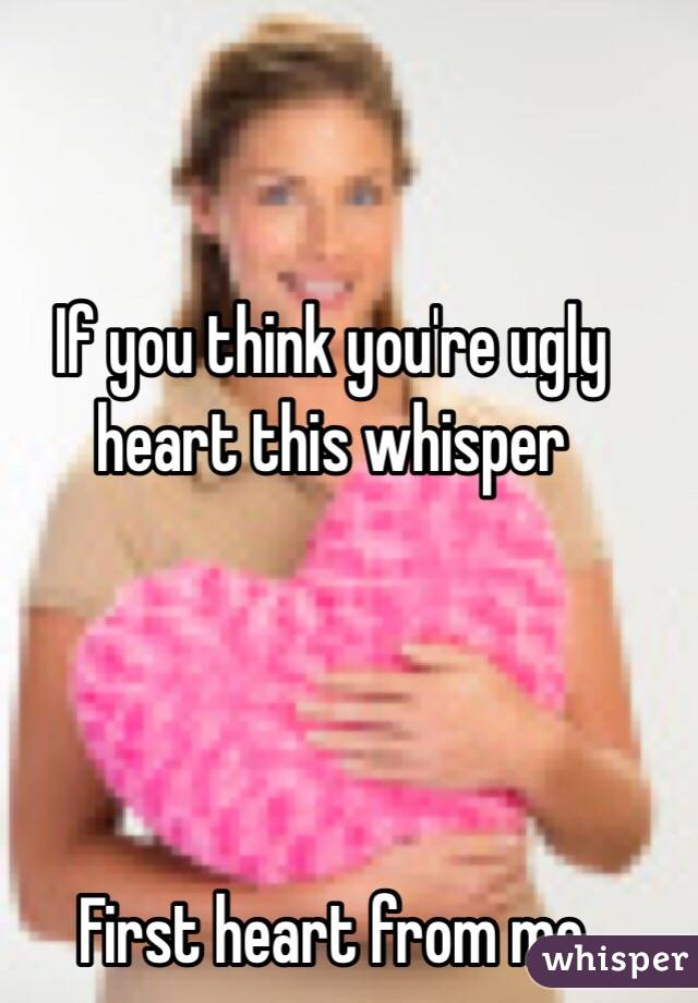 If you think you're ugly heart this whisper      First heart from me