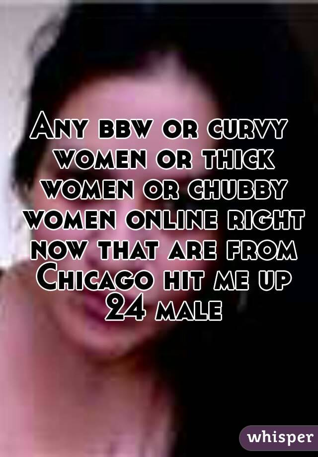 Any bbw or curvy women or thick women or chubby women online right now that are from Chicago hit me up 24 male