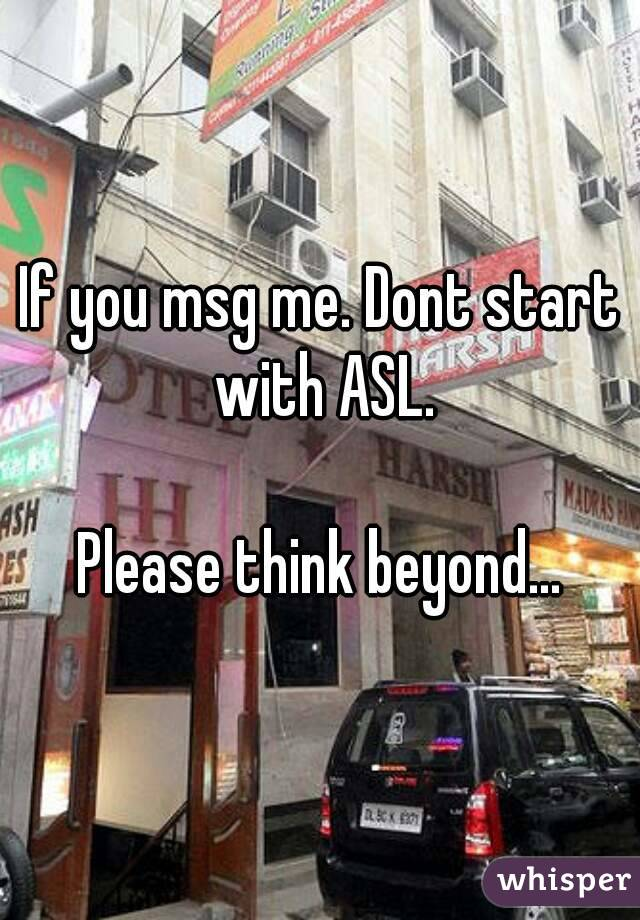 If you msg me. Dont start with ASL.  Please think beyond...