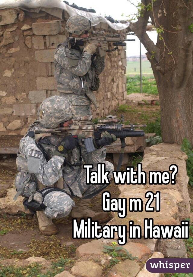 Talk with me?  Gay m 21 Military in Hawaii
