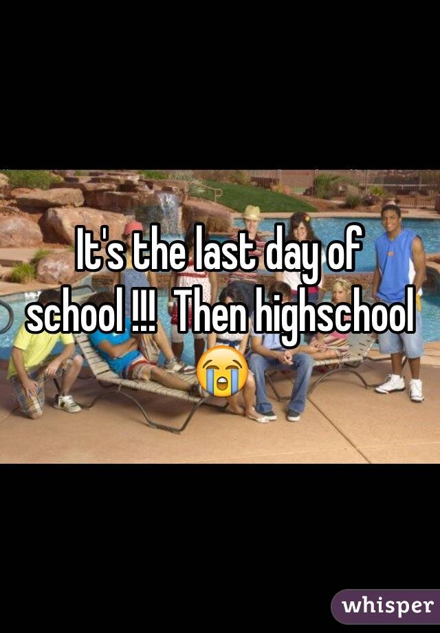 It's the last day of school !!!  Then highschool 😭