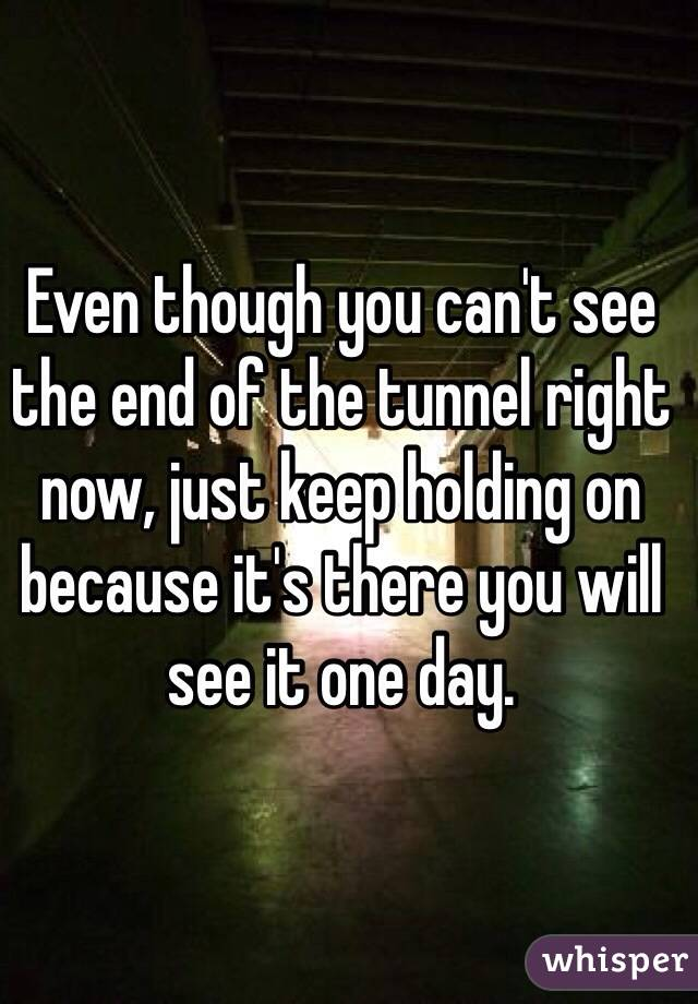 Even though you can't see the end of the tunnel right now, just keep holding on because it's there you will see it one day.