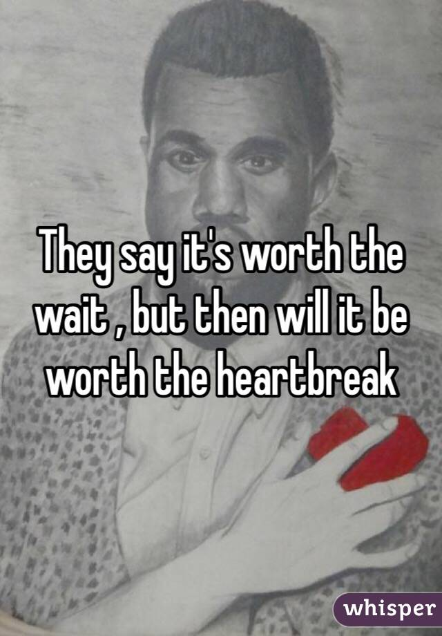 They say it's worth the wait , but then will it be worth the heartbreak