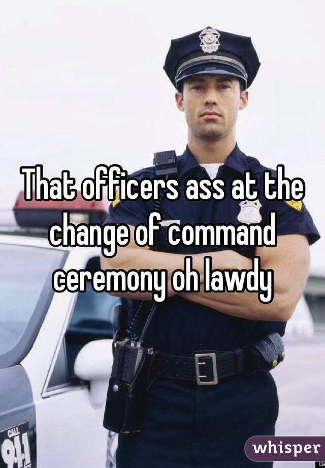 That officers ass at the change of command ceremony oh lawdy