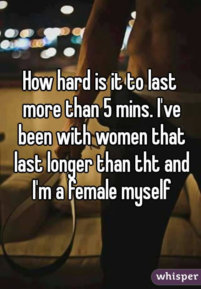 How hard is it to last more than 5 mins. I've been with women that last longer than tht and I'm a female myself