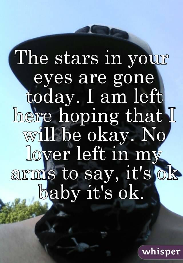 The stars in your eyes are gone today. I am left here hoping that I will be okay. No lover left in my arms to say, it's ok baby it's ok.