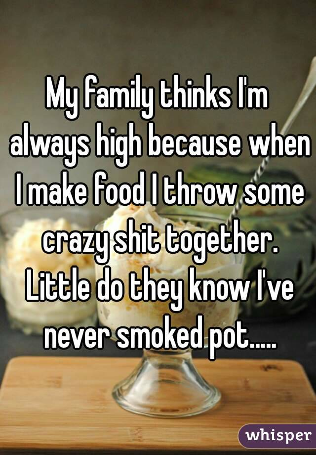 My family thinks I'm always high because when I make food I throw some crazy shit together. Little do they know I've never smoked pot.....