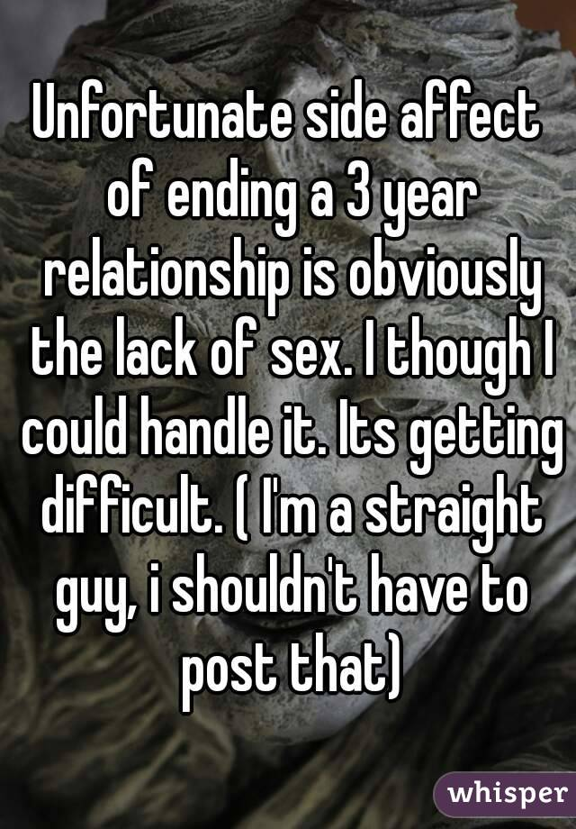 Unfortunate side affect of ending a 3 year relationship is obviously the lack of sex. I though I could handle it. Its getting difficult. ( I'm a straight guy, i shouldn't have to post that)