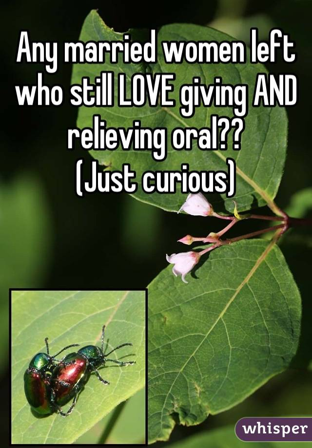Any married women left who still LOVE giving AND relieving oral?? (Just curious)