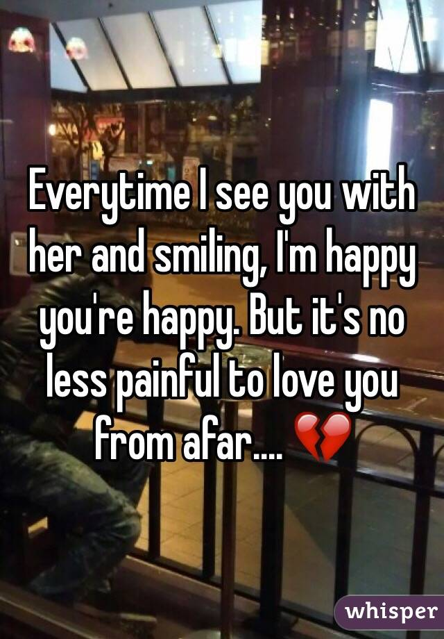 Everytime I see you with her and smiling, I'm happy you're happy. But it's no less painful to love you from afar.... 💔