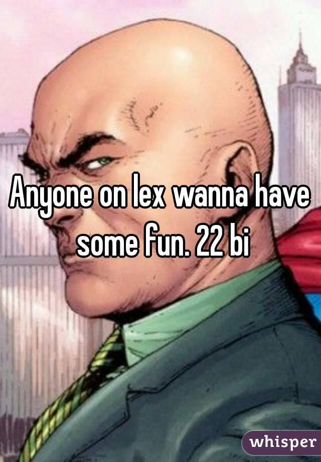 Anyone on lex wanna have some fun. 22 bi