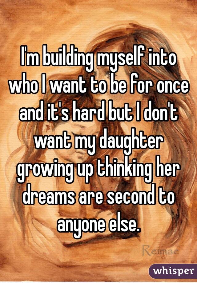 I'm building myself into who I want to be for once and it's hard but I don't want my daughter growing up thinking her dreams are second to anyone else.